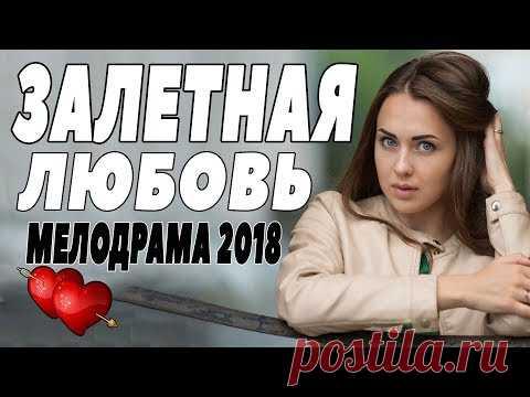 ПРЕМЬЕРУ 2018 ЖДАЛИ И ИСКАЛИ [ ЗАЛЕТНАЯ ЛЮБОВЬ ] Русские мелодрамы 2018 новинки, фильмы 2018 HD
