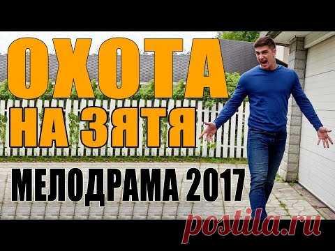 Мелодрама взорвала ютуберов 2017! / ОХОТА НА ЗЯТЯ / Русские мелодрамы 2017 новинки, сериалы 2017 HD