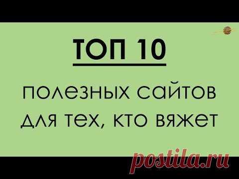ТОП 10 ПОЛЕЗНЫХ САЙТОВ ДЛЯ ВЯЗАЛЬЩИЦ!!!    Начни вязать!