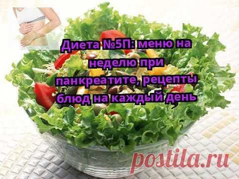 Диета №5П: меню на неделю при панкреатите, рецепты блюд на каждый день