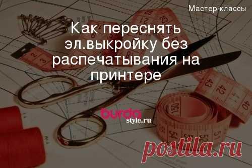 Как переснять эл.выкройку без распечатывания на принтере — Мастер-классы на BurdaStyle.ru