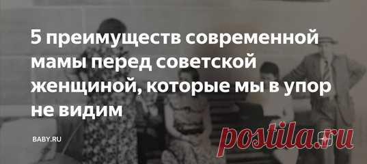 5 преимуществ современной мамы перед советской женщиной, которые мы в упор не видим Если на минутку перестать жаловаться и реально пользоваться тем, что есть, понимаешь, как тебе повезло. Но мы зацикливаемся на минусах, поэтому наше материнство кажется нам адом. И частенько мы сами себе ставим слишком высокие планки и не даем расслабиться. Смотрите: