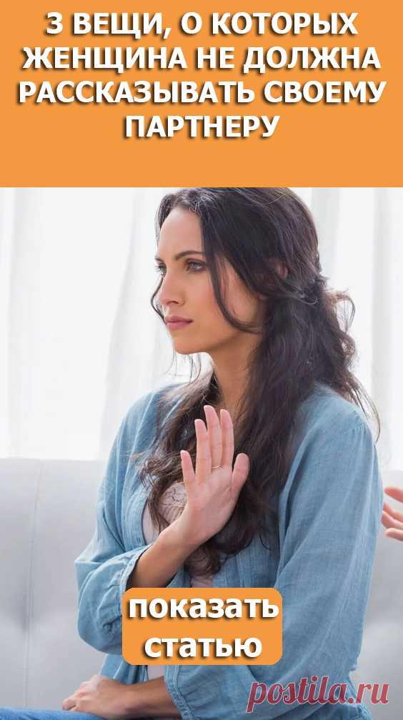 Смотрите! 3 вещи о которых женщина не должна рассказывать своему партнеру