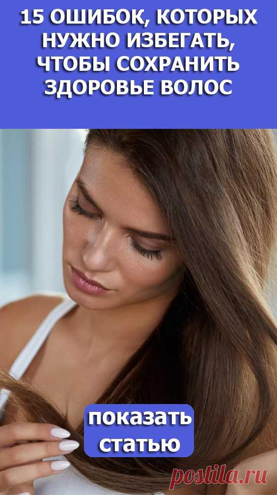 Смотрите! 15ошибок, которых нужно избегать, чтобы сохранить здоровье волос