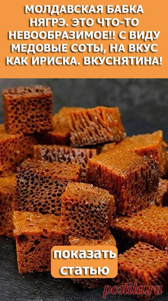 СМОТРИТЕ: Молдавская бабка нягрэ. Это что-то невообразимое!! С виду медовые соты, на вкус как ириска. Вкуснятина!