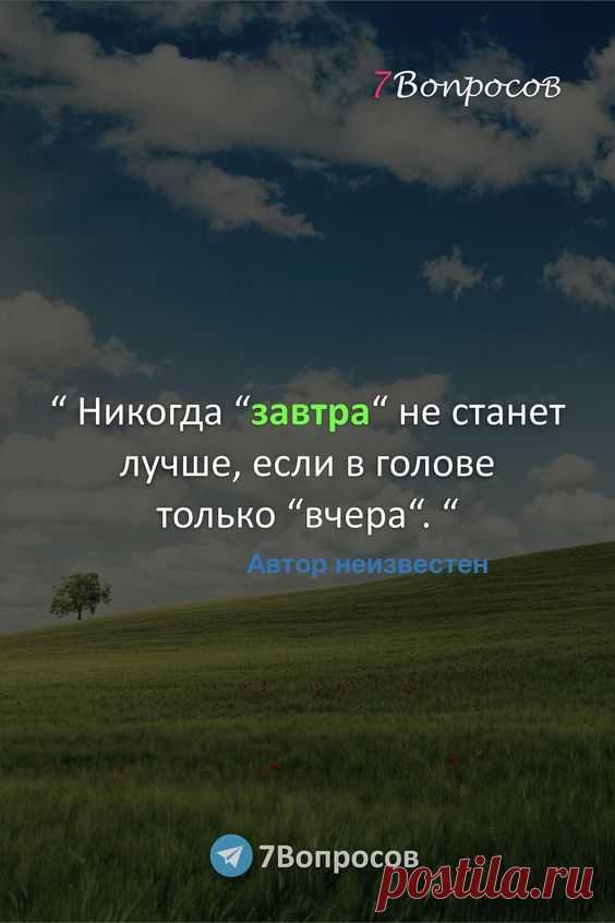 """"""" Никогда """"завтра"""" не станет лучше, если в голове только """"вчера"""". """" © Автор неизвестен."""