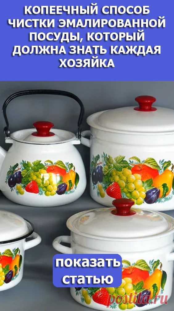 Смотрите! Копеечный способ чистки эмалированной посуды, который должна знать каждая хозяйка