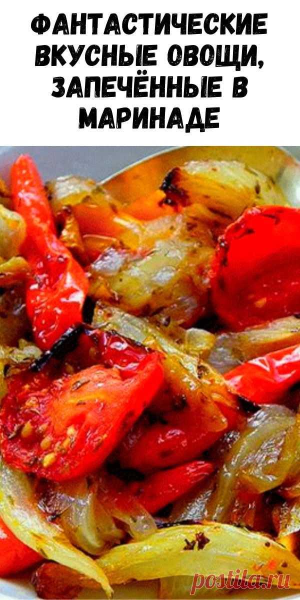 Фантастические вкусные овощи, запечённые в маринаде - Журнал для женщин