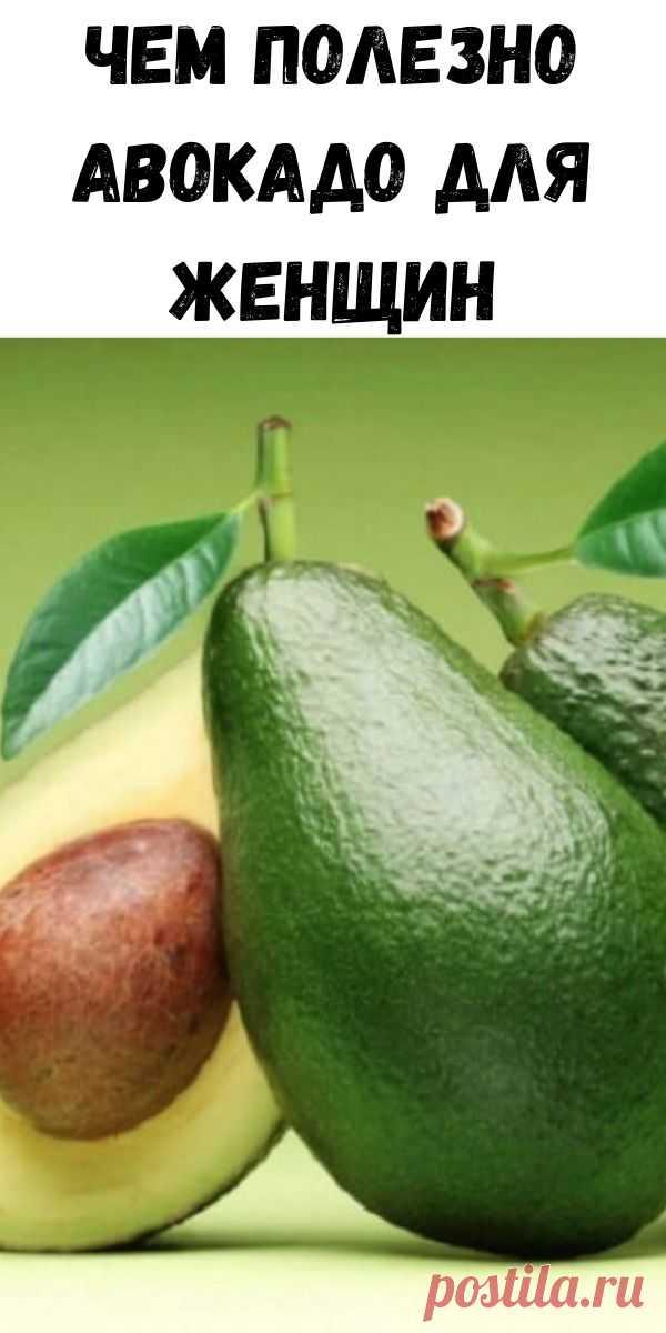 Чем полезно авокадо для женщин - Советы для женщин