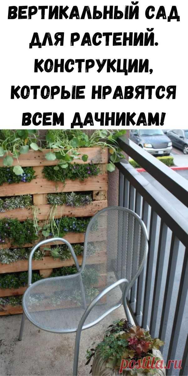 Вертикальный сад для растений. Конструкции, которые нравятся всем дачникам! - Советы для женщин