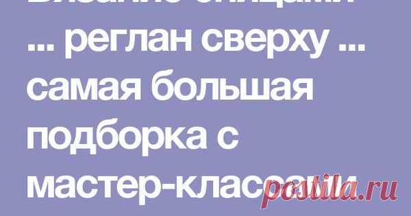 Вязание спицами ... реглан сверху ... самая большая подборка с мастер-классами и моделями. Обсуждение на LiveInternet - Российский Сервис Онлайн-Дн… | Pinteres…
