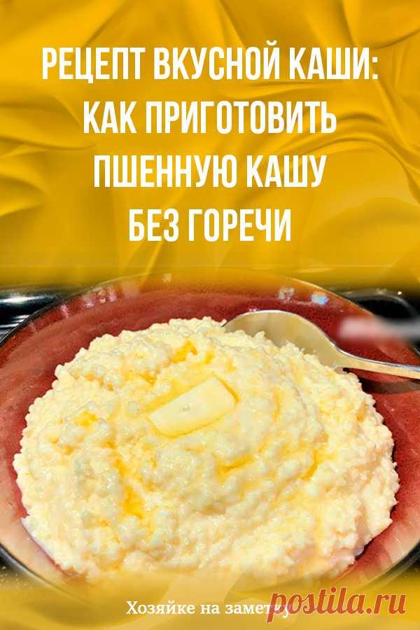 Рецепт вкусной каши: как приготовить пшенную кашу без горечи