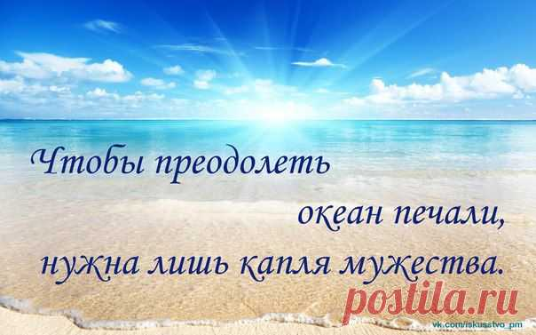 Чтобы преодолеть океан печали, нудна лишь капля мужества.