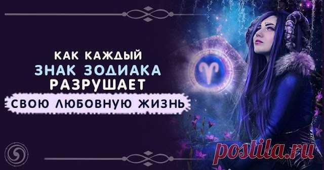 Как каждый знак зодиака разрушает свою любовную жизнь - Эзотерика и самопознание