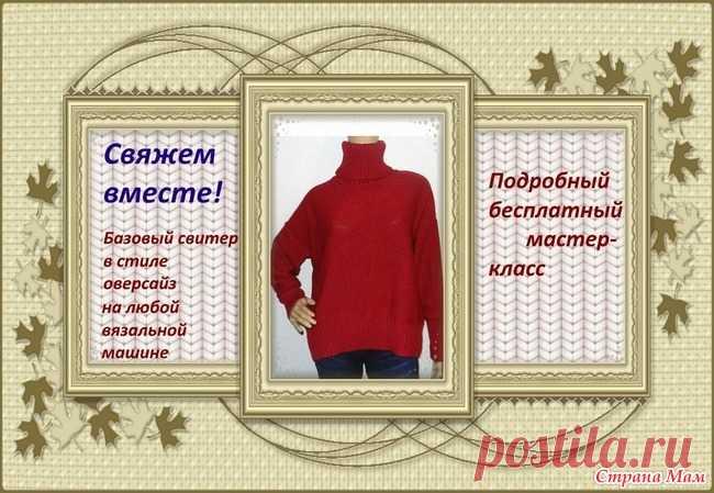 Базовый свитер оверсайз на любой вязальной машине. Бесплатный МК Здравствуйте, девочки)) Предлагаю вам подробный бесплатный МК по вязанию базового свитера в стиле оверсайз. Надеюсь, что он будет полезен.)))
