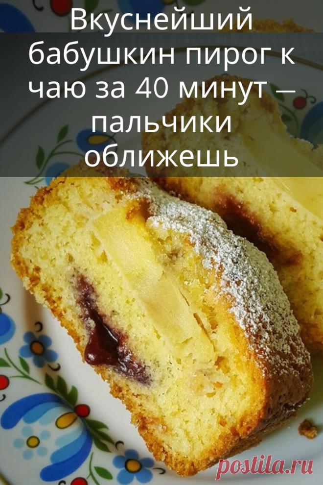 Вкуснейший бабушкин пирог к чаю за 40 минут — пальчики оближешь