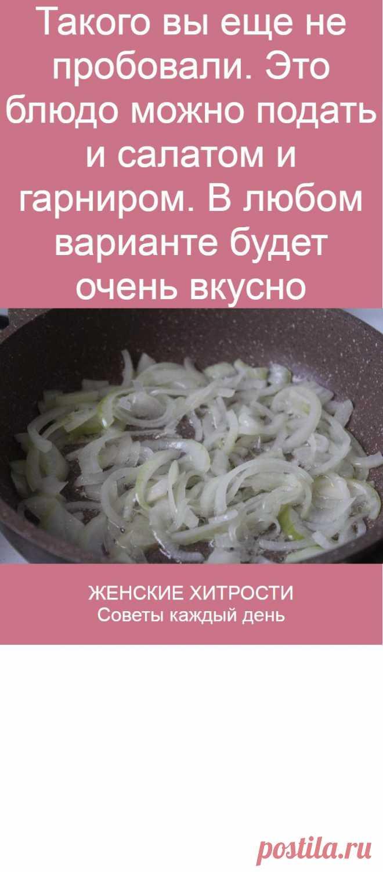 Такого вы еще не пробовали. Это блюдо можно подать и салатом и гарниром. В любом варианте будет очень вкусно