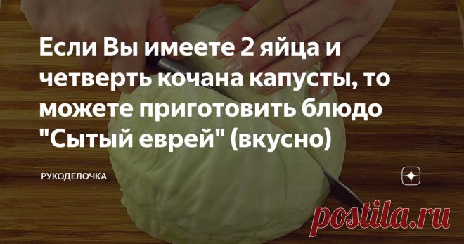 Если Вы имеете 2 яйца и четверть кочана капусты, то можете приготовить блюдо