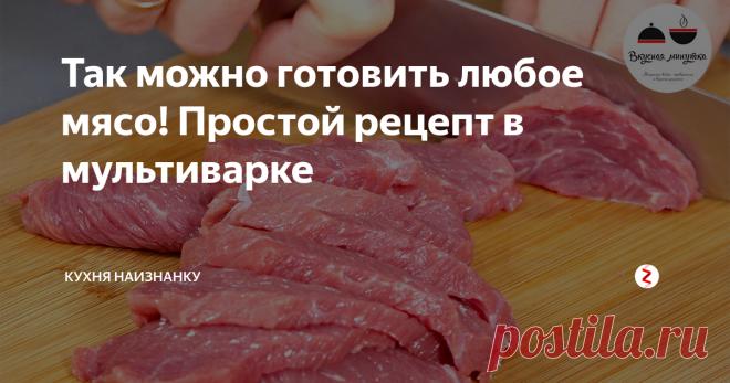 Так можно готовить любое мясо! Простой рецепт в мультиварке   Кухня наизнанку   Яндекс Дзен