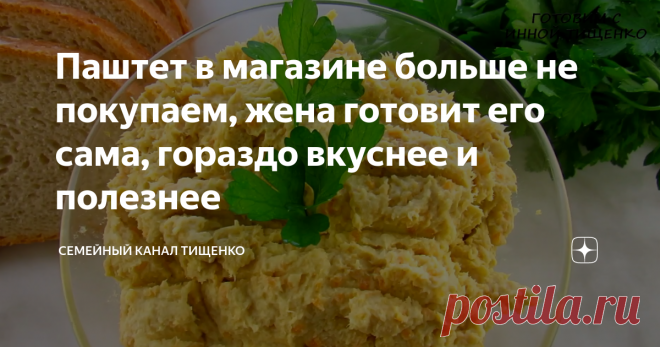 Паштет в магазине больше не покупаем, жена готовит его сама, гораздо вкуснее и полезнее