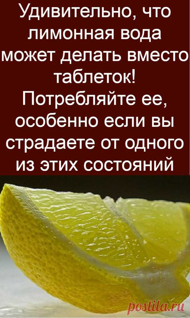 Удивительно, что лимонная вода может делать вместо таблеток! Потребляйте ее, особенно если вы страдаете от одного из этих состояний