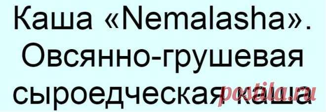 Каша «Nemalasha». Овсянно-грушевая сыроедческая каша