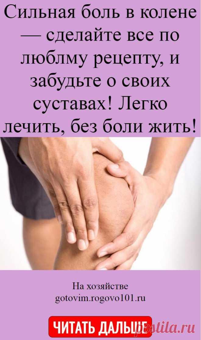 Сильная боль в колене — сделайте все по люблму рецепту, и забудьте о своих суставах! Легко лечить, без боли жить!