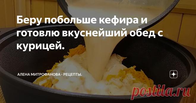 Беру побольше кефира и готовлю вкуснейший обед с курицей.