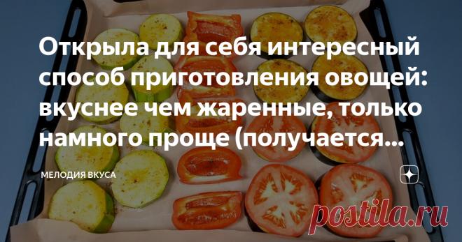Открыла для себя интересный способ приготовления овощей: вкуснее чем жаренные, только намного проще (получается вкусно, делюсь)