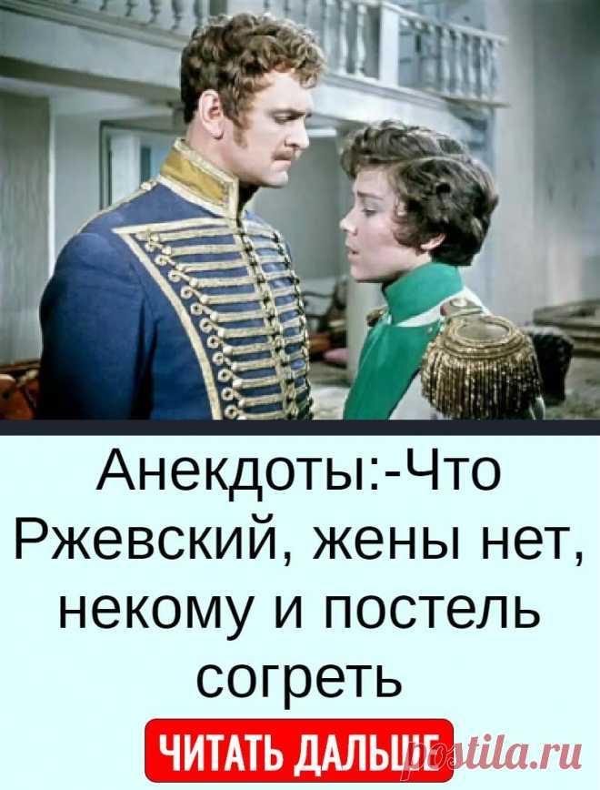 Анекдоты:-Что Ржевский, жены нет, некому и постель согреть