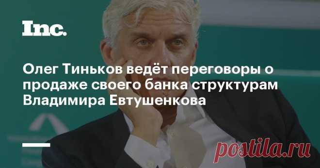 Олег Тиньков ведёт переговоры о продаже своего банка структурам Владимира Евтушенкова