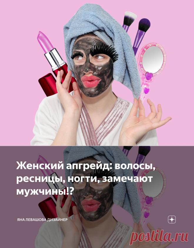 Женский апгрейд: волосы, ресницы, ногти, замечают мужчины!?   Яна Левашова Дизайнер   Яндекс Дзен
