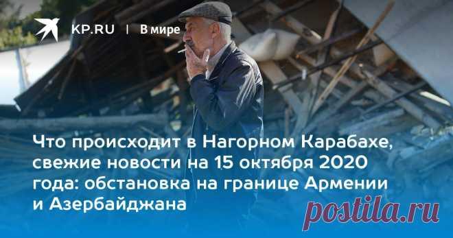Что происходит в Нагорном Карабахе, свежие новости на 15 октября 2020 года: обстановка на границе Армении и Азербайджана Мы собрали последние новости о боевых действиях в Нагорном Карабахе на 15 октября 2020 года