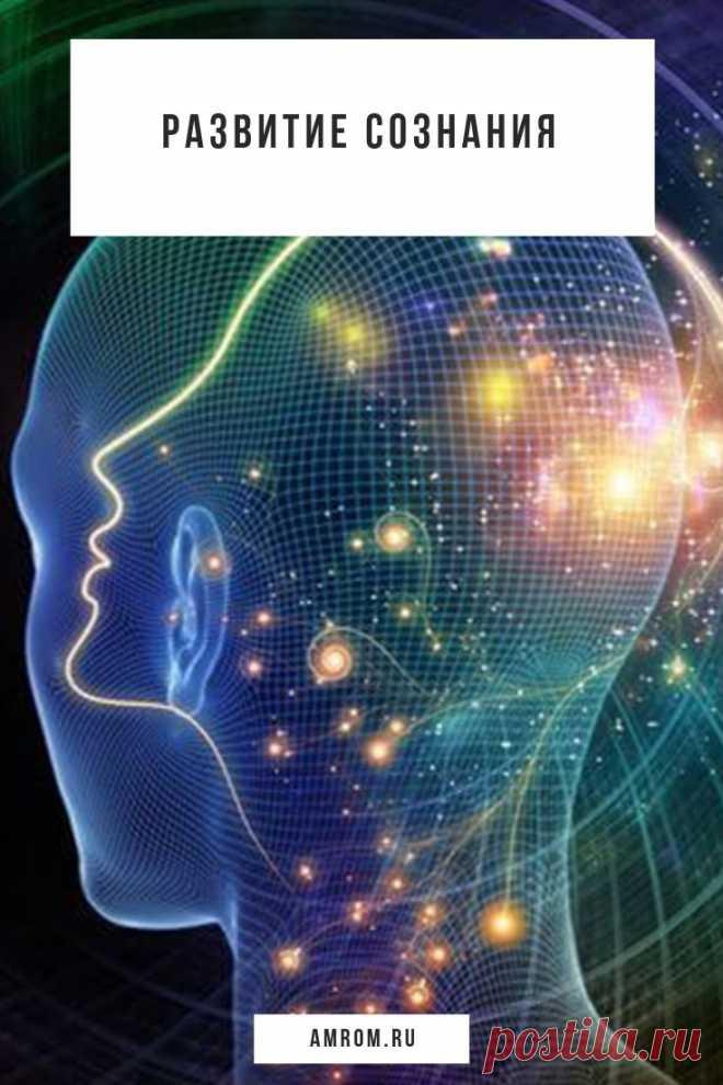 Развитие сознания. Сознание: модель мира, присущая данной субстанции   Осознание: процесс, на основе которого происходит развитие сознания. Представляется как объединение частей в единое целое, построение порядка на основе имеющейся информации, знаний. Конечный этап обработки информации и знаний сознанием.
