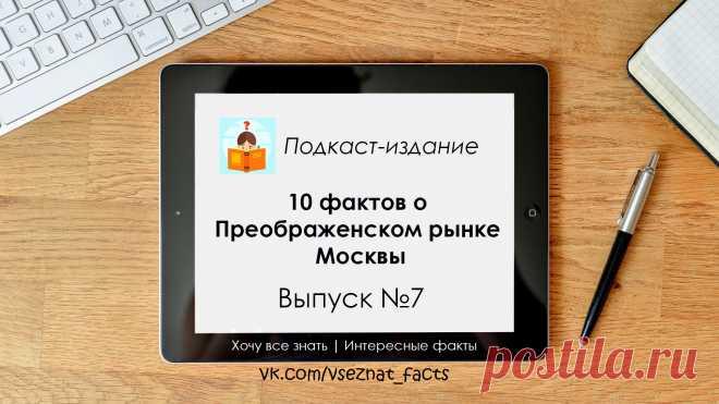 В этом выпуске вы узнаете интересные факты о Преображенском рынке Москвы. Почему он так называется? Какие скандалы его окружали? На кого совершили покушение? И многое другое. А видео в формате подкаста позволит узнать это без отрыва от других дел.