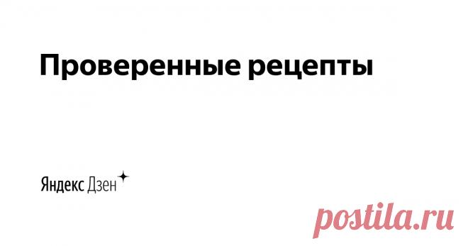Проверенные рецепты | Яндекс Дзен Самые удачные (лично проверенные) рецепты различных блюд