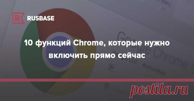 10 функций Chrome, которые нужно включить прямо сейчас | Rusbase Эти экспериментальные опции помогут прокачать браузер