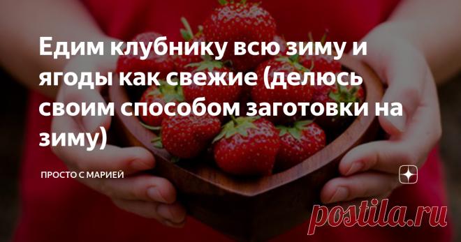 Едим клубнику всю зиму и ягоды как свежие (делюсь своим способом заготовки на зиму) Показываю любимый способ хранения.