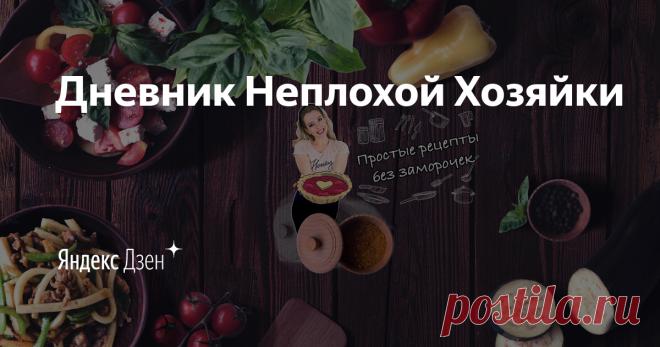 Дневник Неплохой Хозяйки | Яндекс Дзен Всем большой привет и добро пожаловать на мой канал.  Меня зовут Наташа.   Здесь вы найдёте много простых, вкусных и даже полезных рецептов.