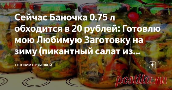 Сейчас Баночка 0.75 л обходится в 20 рублей: Готовлю мою Любимую Заготовку на зиму (пикантный салат из баклажанов)