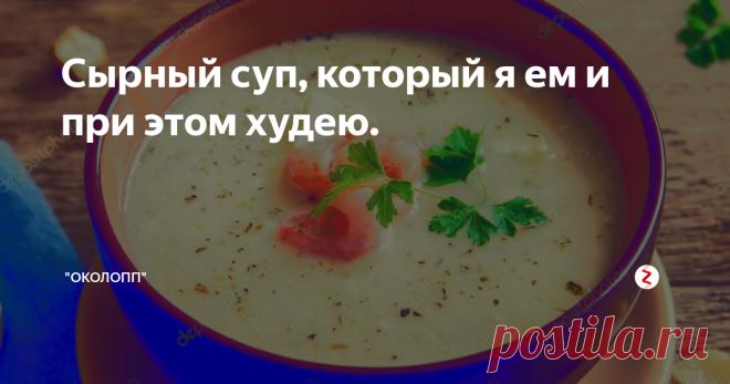 Сырный суп, который я ем и при этом худею. Ловите рецепт.