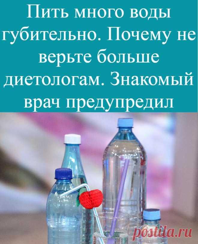 Пить много воды губительно. Почему не верьте больше диетологам. Знакомый врач предупредил