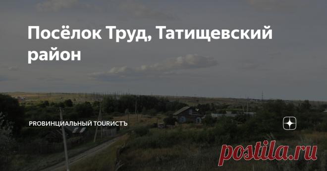 Посёлок Труд, Татищевский район Небольшой посёлок Татищевского района, возникший в годы коллективизации и существующий до наших дней