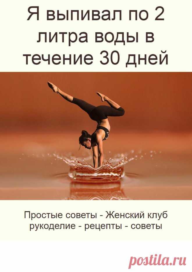 Я выпивал по 2 литра воды в течение 30 дней