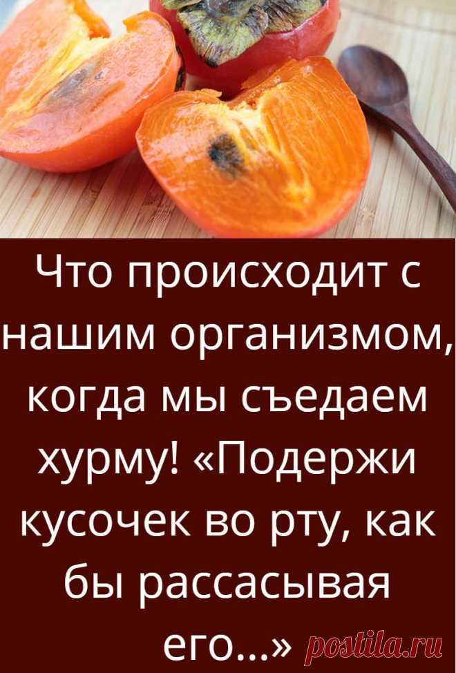 Что происходит с нашим организмом, когда мы съедаем хурму! «Подержи кусочек во рту, как бы рассасывая его…»