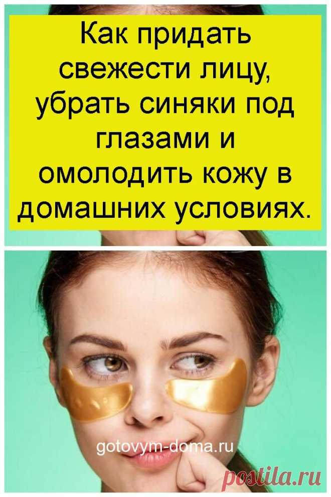 Как придать свежести лицу, убрать синяки под глазами и омолодить кожу в домашних условиях.