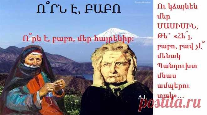Ո՞րն է,բաբո,մեր հայրենիք Էն,որ ունի բարձր երկինք Էն,որ ունի կարմիր արեւ Յուր կապուտակ գլխի վերեւ Էն,որ ունի լեռն Ալագյազ Հավքերն`աշուղ,ջրերը`սազ Էն,որ տեսքով իր Սեւանի Մազերն արձակ ու գեղանի Նստած հարսի կնմանի Էն,որ ունի աշխարհի թագ Քանց թագավոր`Մասիս ճերմակ Ճերմակ Մասիս`սիրտը մրմուռ Գլուխը վեր`դրախտի դուռ Էն,որ ունի Մասիսն ի վար Հին-հին բերդեր,վանքեր մթար Որ ավերակ,բայց դեռ դարեր Լուռ կաղոթեն երկինքն ի վեր Էն,որ ունի Արազ,Տղմուտ Եւափերը մամռոտ ու մութ Գերեզմաններն են պապերուդ