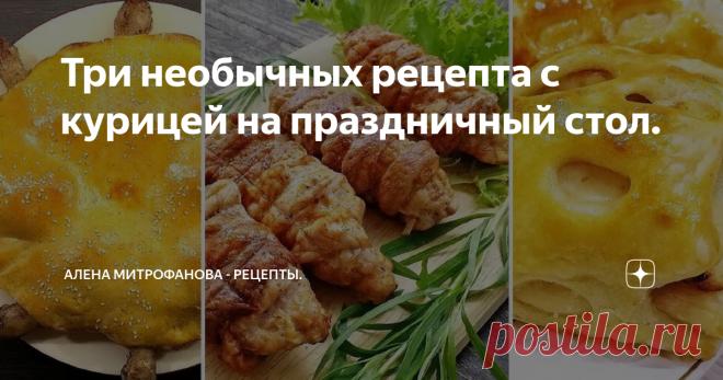 Три необычных рецепта с курицей на праздничный стол. Простые и быстрые рецепты!
