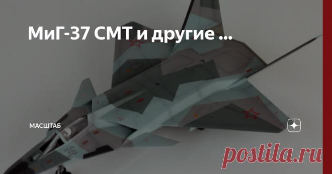МиГ-37 СМТ и другие ... Сегодня будет необычный пост. В нем будут показаны такие самолёты как МиГ-41, МиГ-37 У