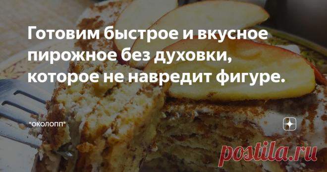 Готовим быстрое и вкусное пирожное без духовки, которое не навредит фигуре.